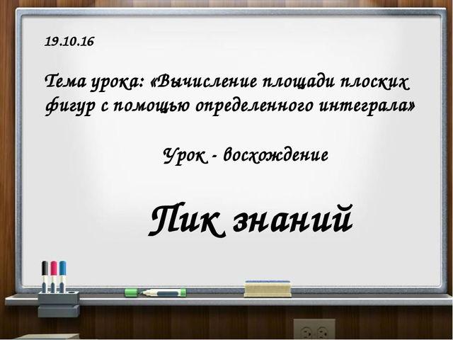 19.10.16 Тема урока: «Вычисление площади плоских фигур с помощью определенно...