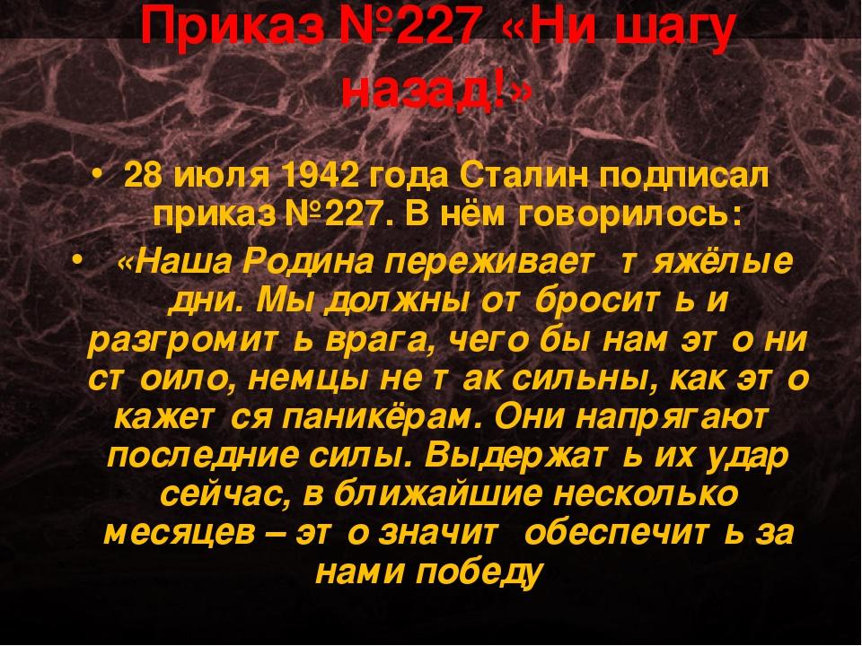 Приказ №227 «Ни шагу назад!» 28 июля 1942 года Сталин подписал приказ №227. В...