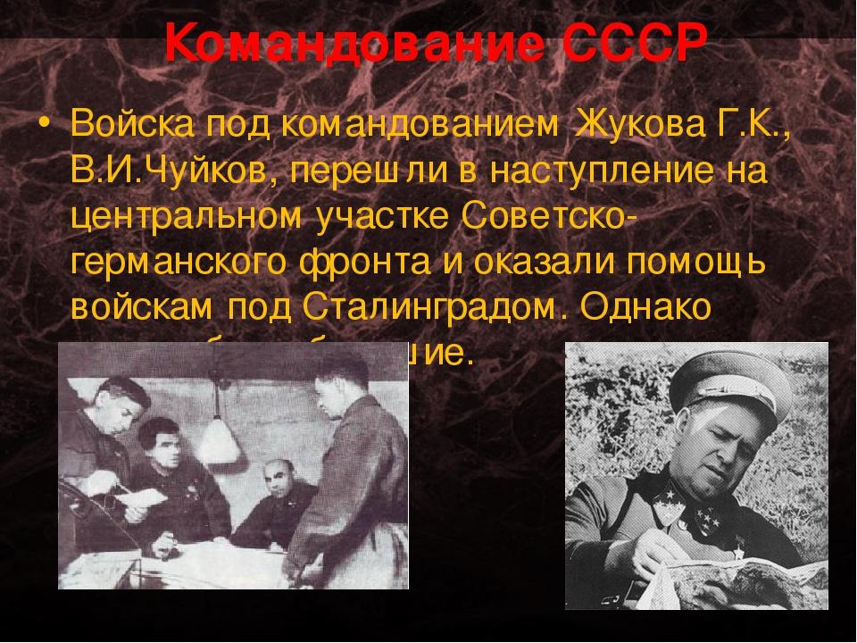 Командование СССР Войска под командованием Жукова Г.К., В.И.Чуйков, перешли в...