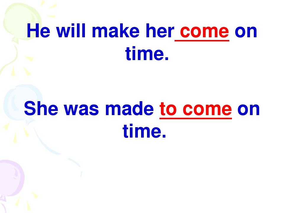 He will make her come on time. She was made to come on time.