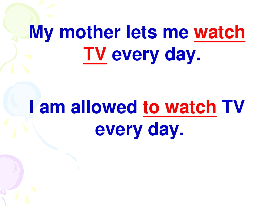 My mother lets me watch TV every day. I am allowed to watch TV every day.