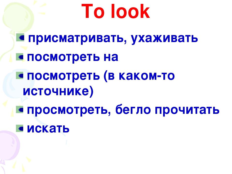 To look присматривать, ухаживать посмотреть на посмотреть (в каком-то источни...