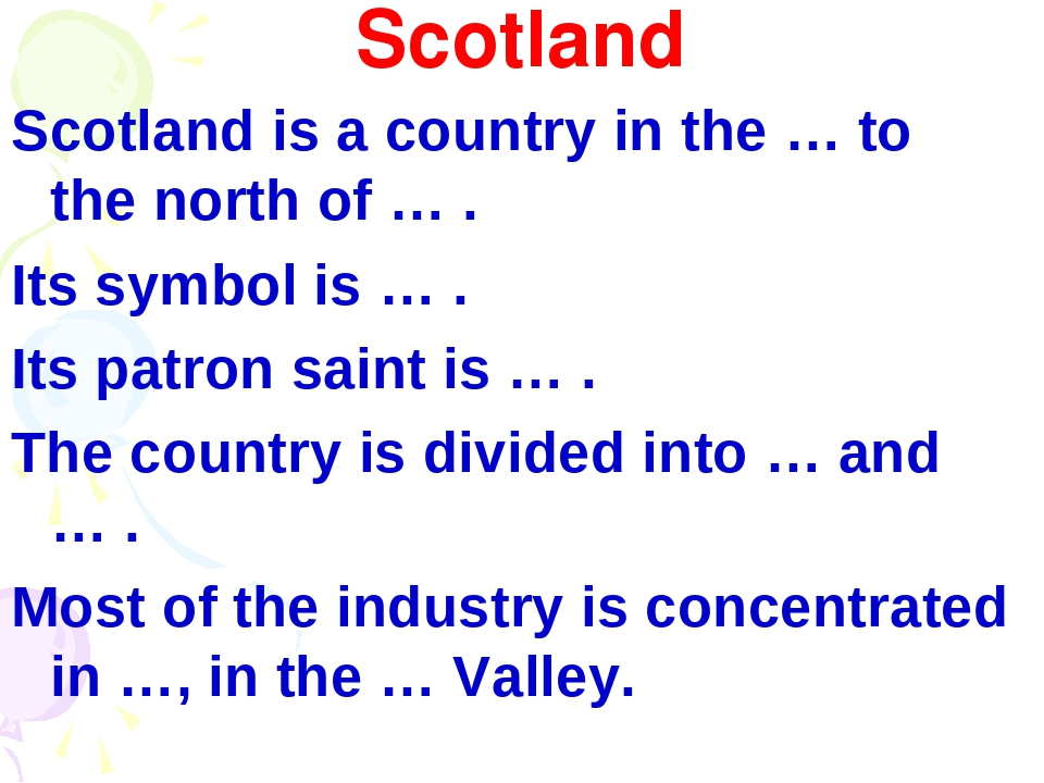 Scotland Scotland is a country in the … to the north of … . Its symbol is … ....