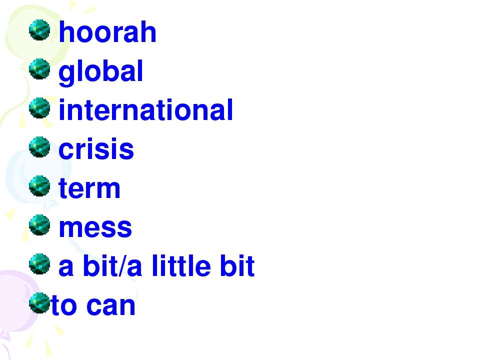 hoorah global international crisis term mess a bit/a little bit to can