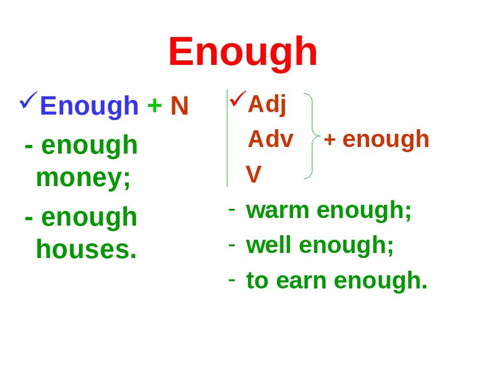Enough Enough + N - enough money; - enough houses. Adj Adv + enough V warm en...