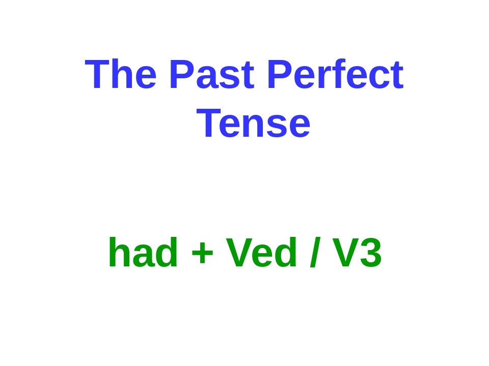 The Past Perfect Tense had + Ved / V3
