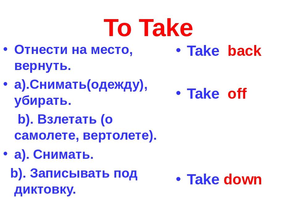 To Take Отнести на место, вернуть. а).Снимать(одежду), убирать. b). Взлетать...