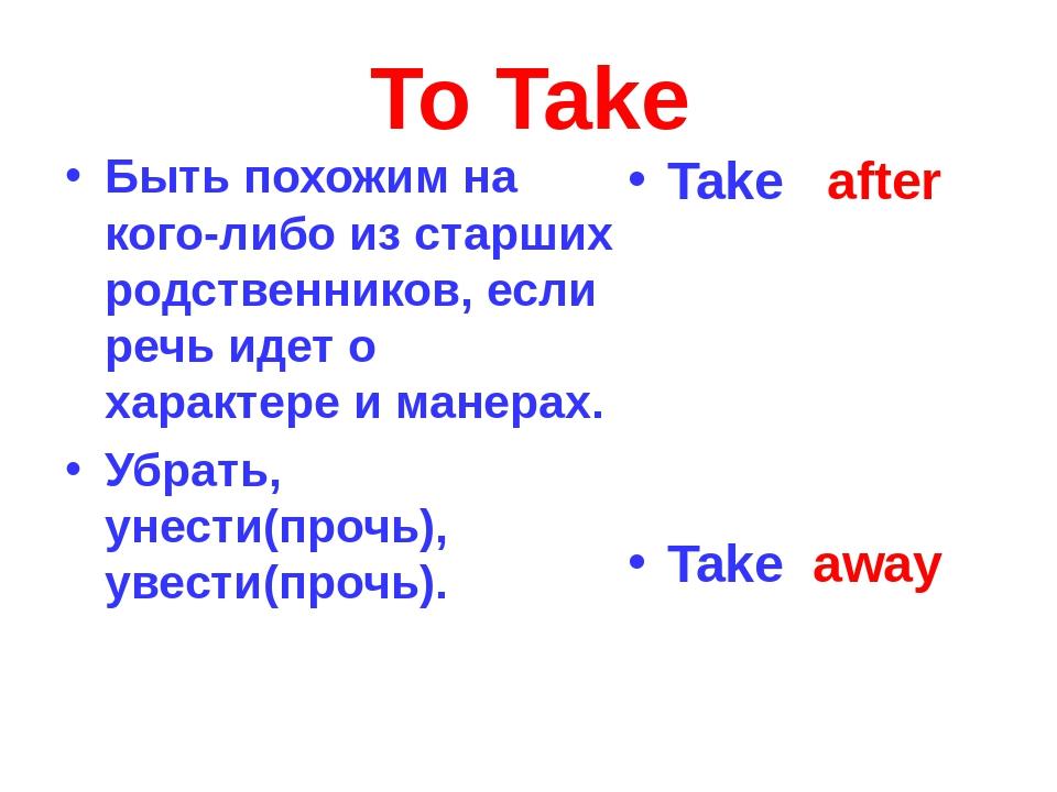 To Take Быть похожим на кого-либо из старших родственников, если речь идет о...