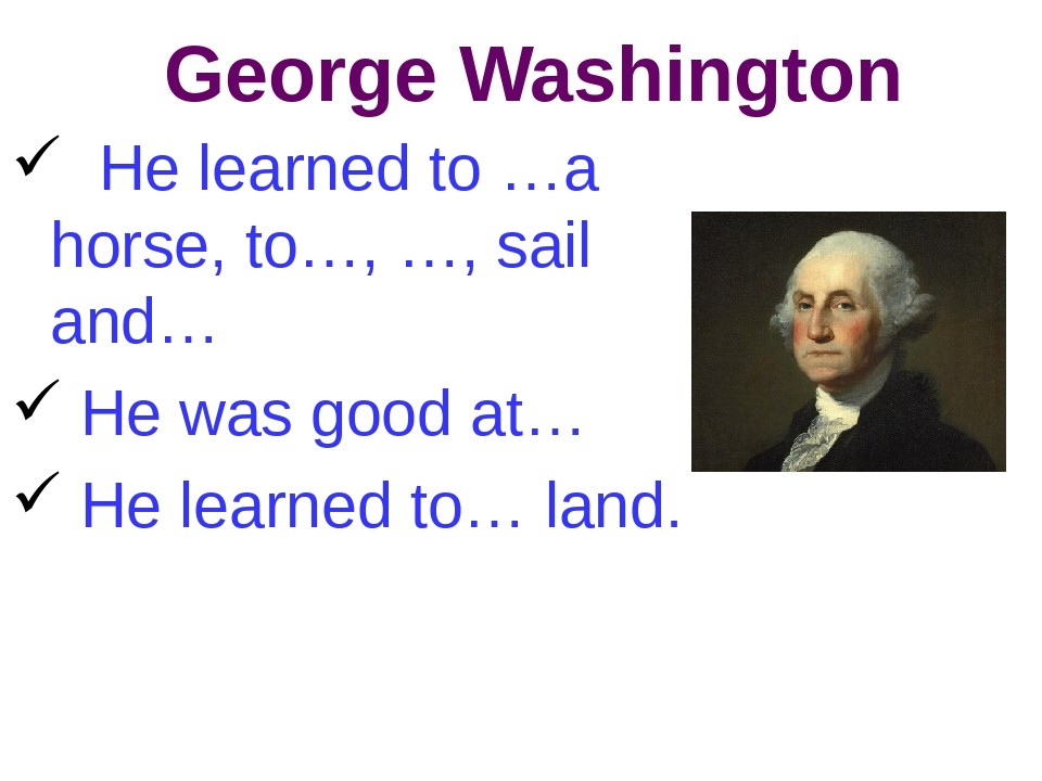 George Washington He learned to …a horse, to…, …, sail and… He was good at… H...