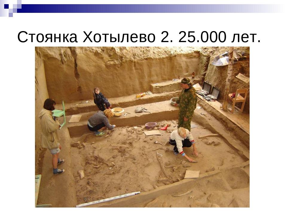 Стоянка Хотылево 2. 25.000 лет.