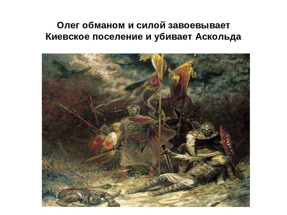 Олег обманом и силой завоевывает Киевское поселение и убивает Аскольда