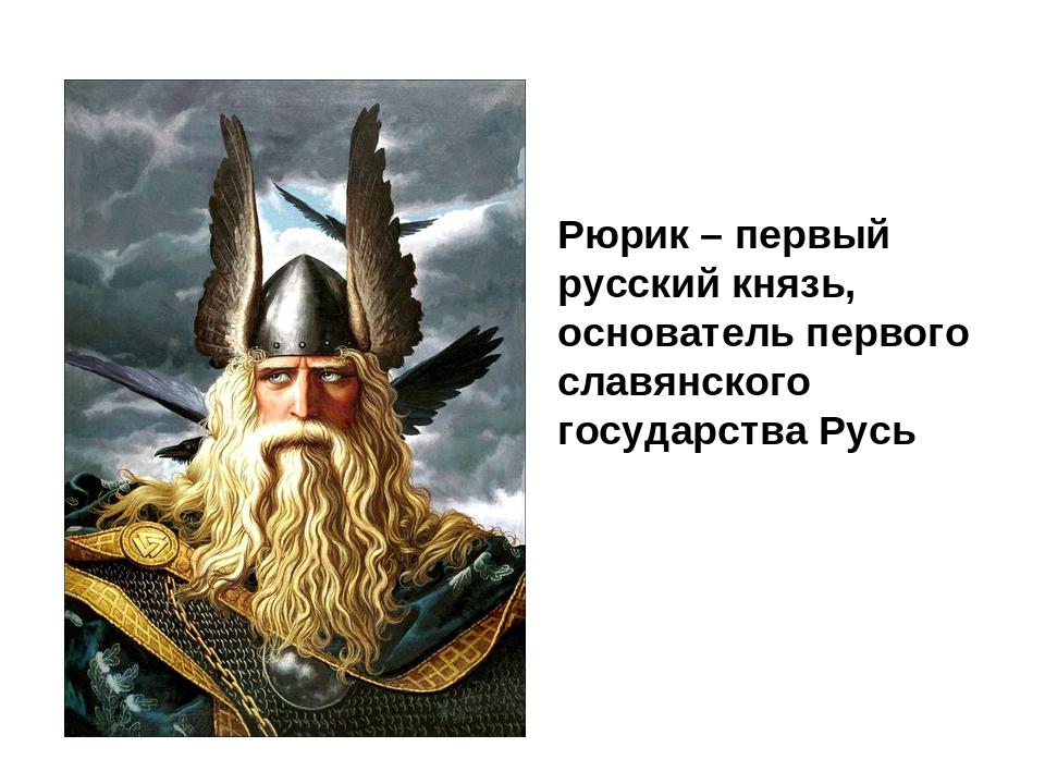 Рюрик – первый русский князь, основатель первого славянского государства Русь