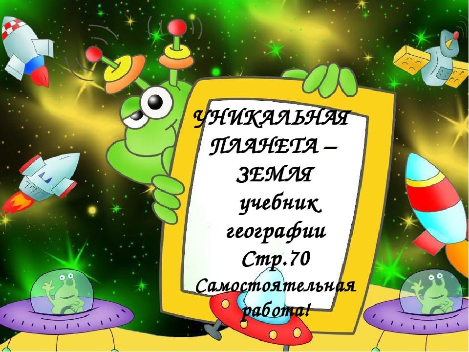 УНИКАЛЬНАЯ ПЛАНЕТА – ЗЕМЛЯ учебник географии Стр.70 Самостоятельная работа!