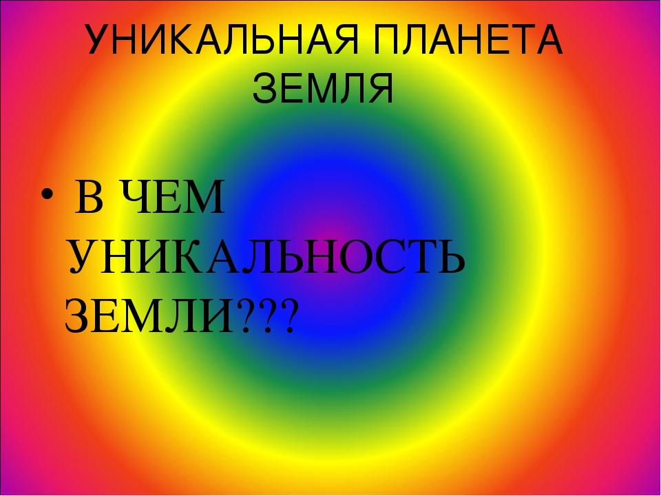 УНИКАЛЬНАЯ ПЛАНЕТА ЗЕМЛЯ В ЧЕМ УНИКАЛЬНОСТЬ ЗЕМЛИ???