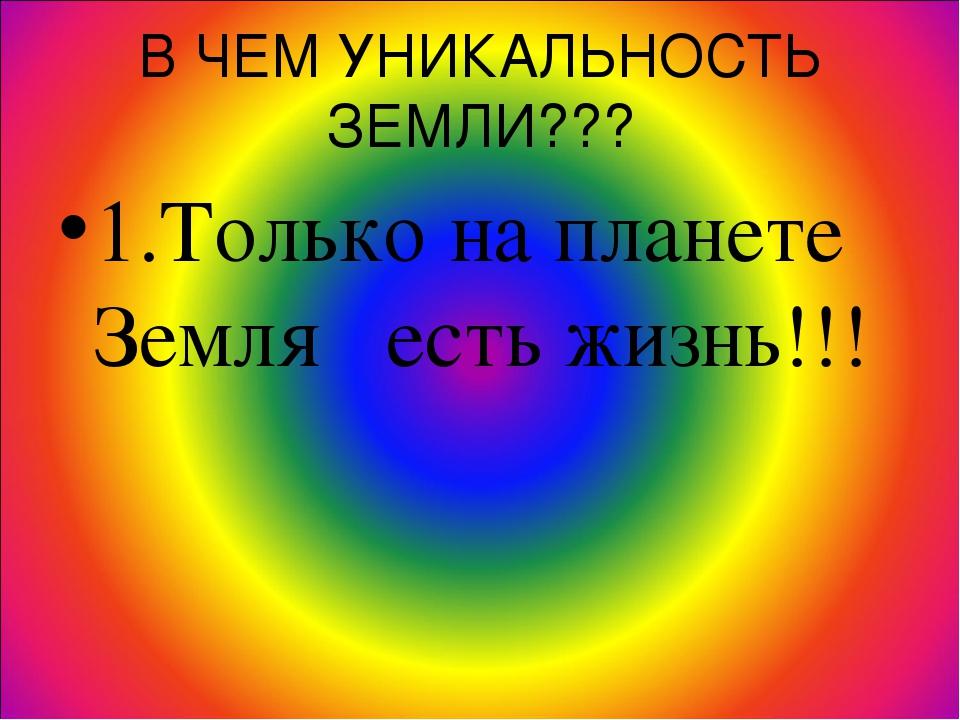 В ЧЕМ УНИКАЛЬНОСТЬ ЗЕМЛИ??? 1.Только на планете Земля есть жизнь!!!