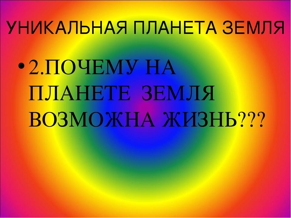 УНИКАЛЬНАЯ ПЛАНЕТА ЗЕМЛЯ 2.ПОЧЕМУ НА ПЛАНЕТЕ ЗЕМЛЯ ВОЗМОЖНА ЖИЗНЬ???