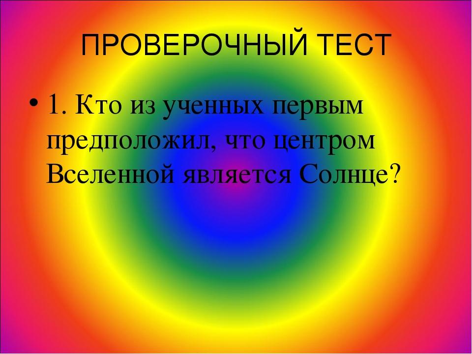 ПРОВЕРОЧНЫЙ ТЕСТ 1. Кто из ученных первым предположил, что центром Вселенной...