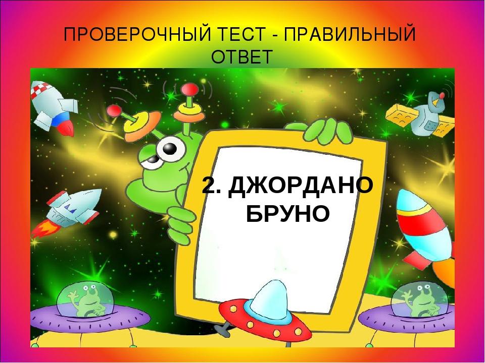 ПРОВЕРОЧНЫЙ ТЕСТ - ПРАВИЛЬНЫЙ ОТВЕТ 2. ДЖОРДАНО БРУНО
