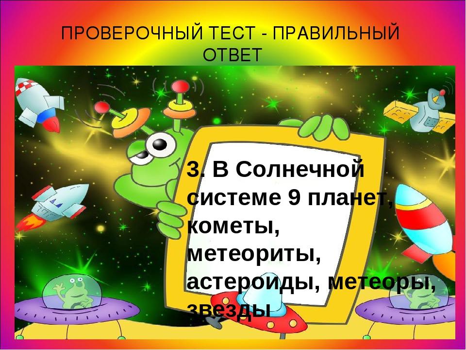ПРОВЕРОЧНЫЙ ТЕСТ - ПРАВИЛЬНЫЙ ОТВЕТ 3. В Солнечной системе 9 планет, кометы,...