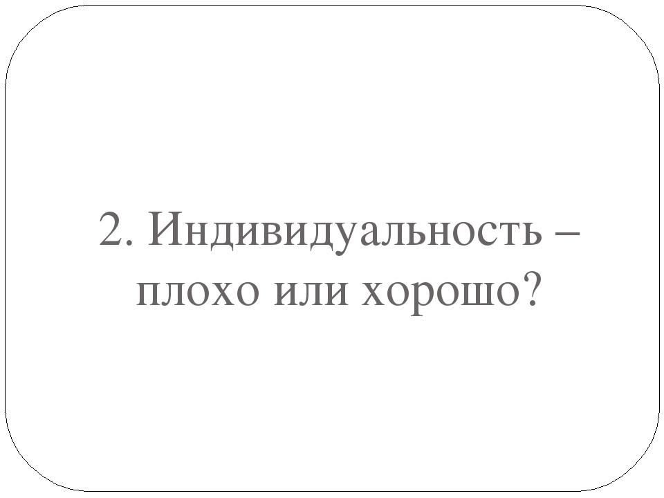 2. Индивидуальность – плохо или хорошо?