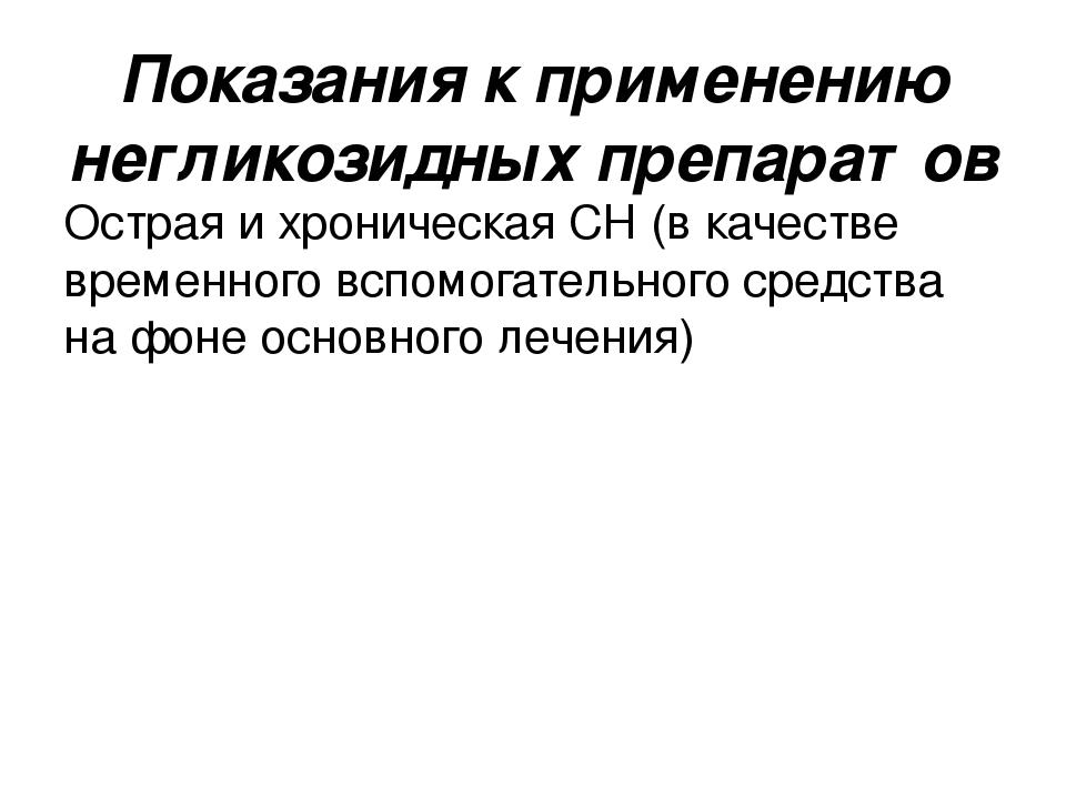 Показания к применению негликозидных препаратов Острая и хроническая СН (в ка...