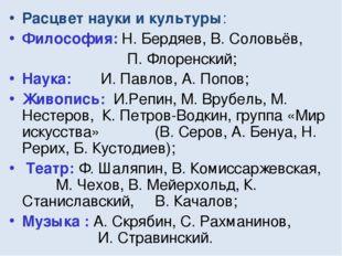 Расцвет науки и культуры: Философия: Н. Бердяев, В. Соловьёв, П. Флоренский;