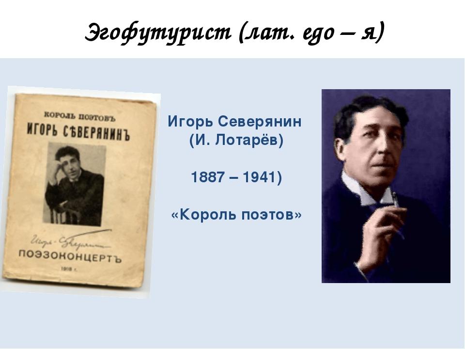 Эгофутурист (лат. еgo – я) Игорь Северянин (И. Лотарёв) 1887 – 1941) «Король...