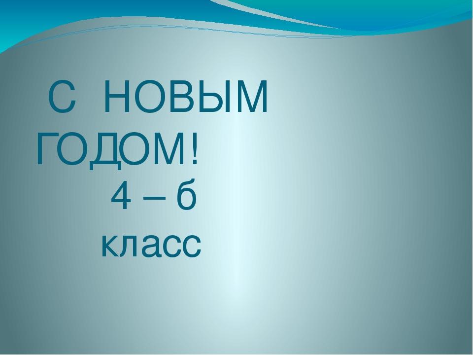 С НОВЫМ ГОДОМ! 4 – б класс