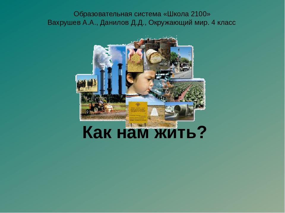 Как нам жить? Образовательная система «Школа 2100» Вахрушев А.А., Данилов Д....