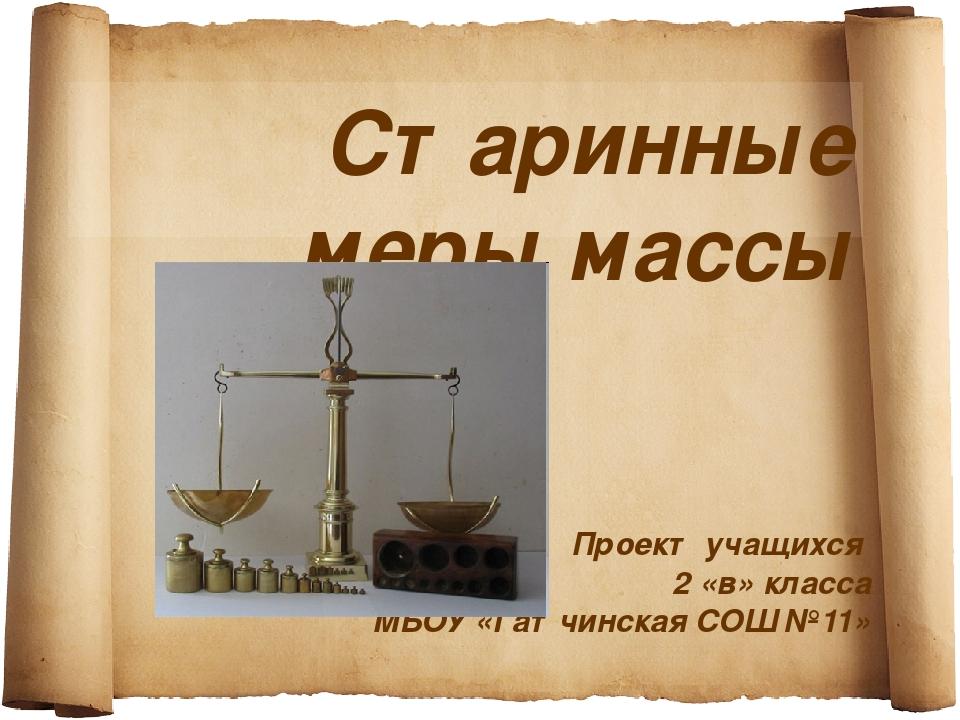 Старинные меры массы Проект учащихся 2 «в» класса МБОУ «Гатчинская СОШ №11»