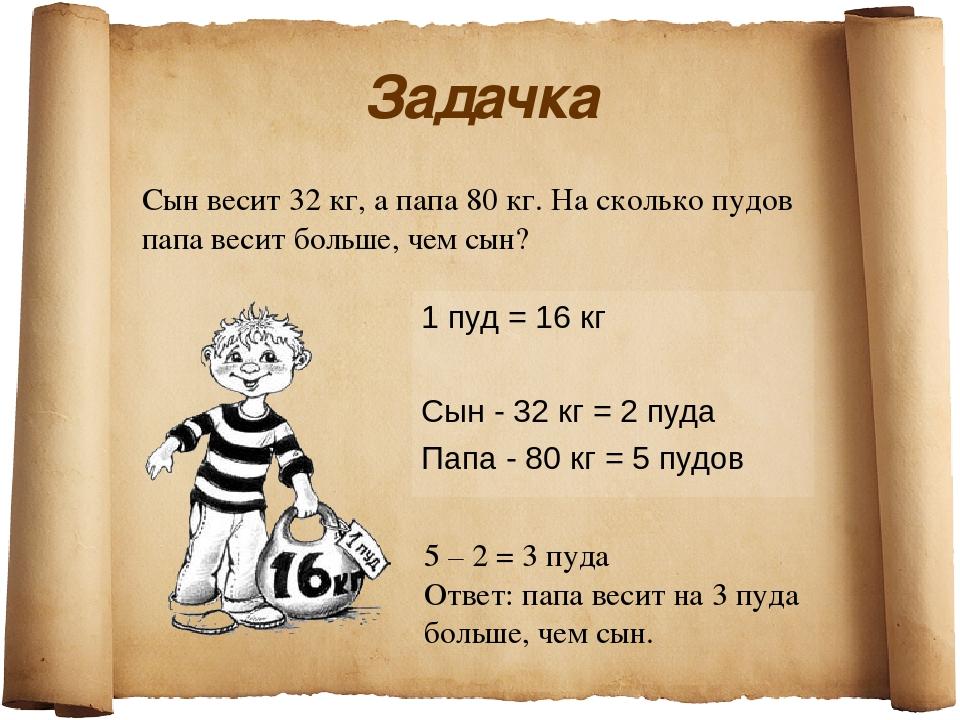 Задачка 1 пуд = 16 кг Сын - 32 кг = 2 пуда Папа - 80 кг = 5 пудов Сын весит 3...