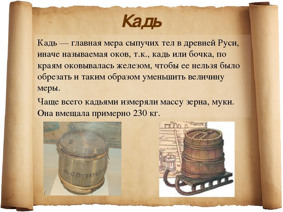 Кадь Кадь — главная мера сыпучих тел в древней Руси, иначе называемая оков, т...