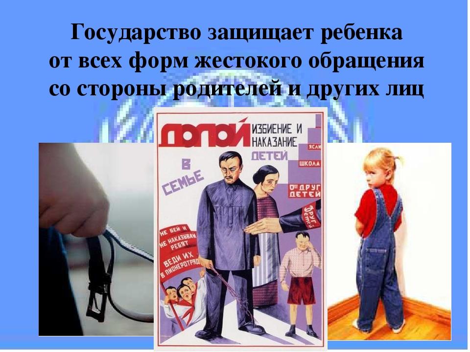 Государство защищает ребенка от всех форм жестокого обращения со стороны роди...
