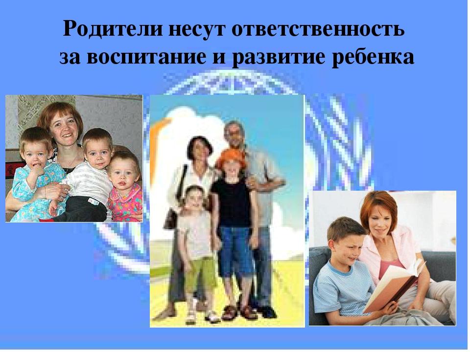 Родители несут ответственность за воспитание и развитие ребенка