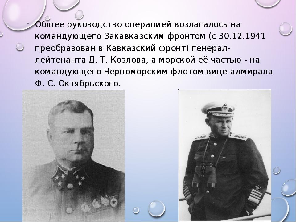 Общее руководство операцией возлагалось на командующего Закавказским фронтом...