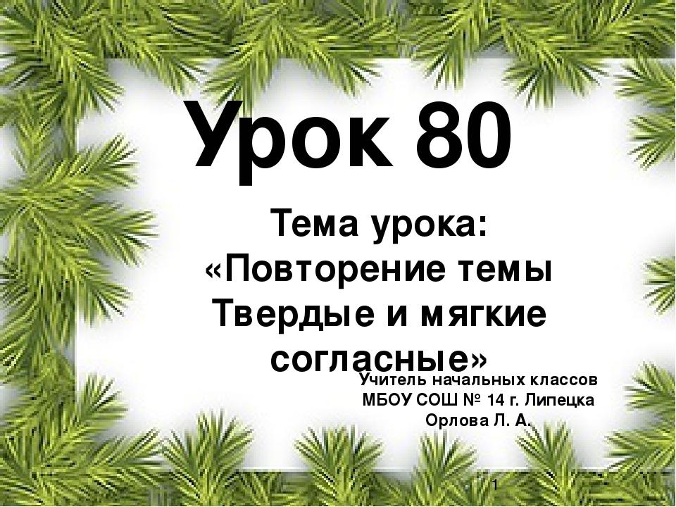Урок 80 Учитель начальных классов МБОУ СОШ № 14 г. Липецка Орлова Л. А. Тема...