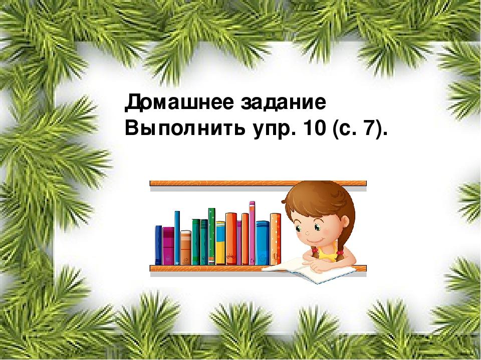 Домашнее задание Выполнить упр. 10 (с. 7).