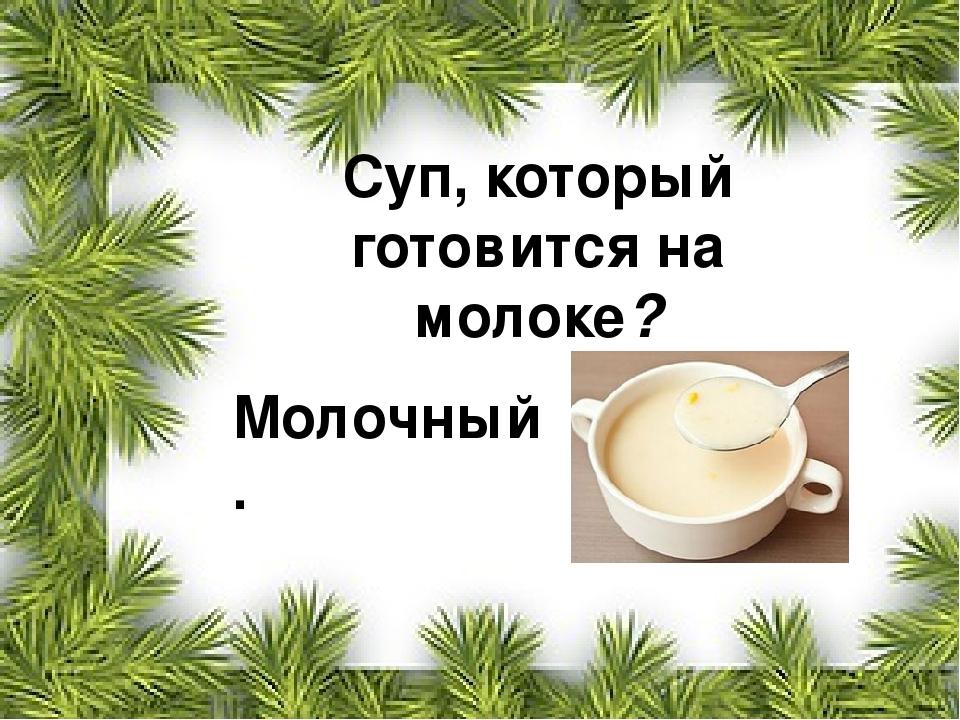 Суп, который готовится на молоке? Молочный.
