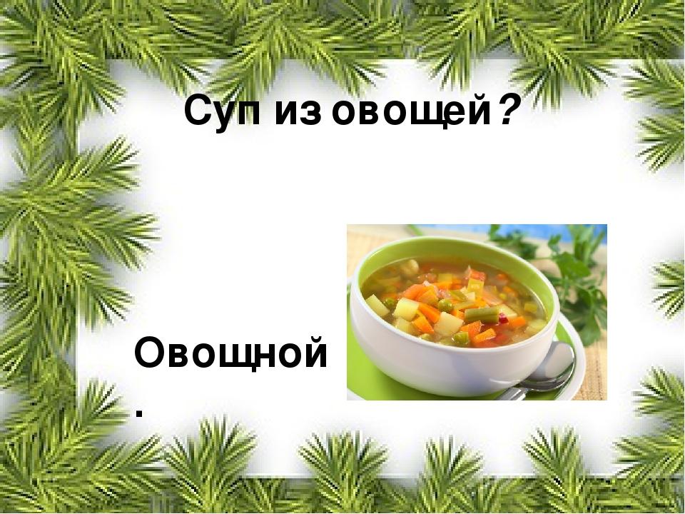 Суп из овощей? Овощной.