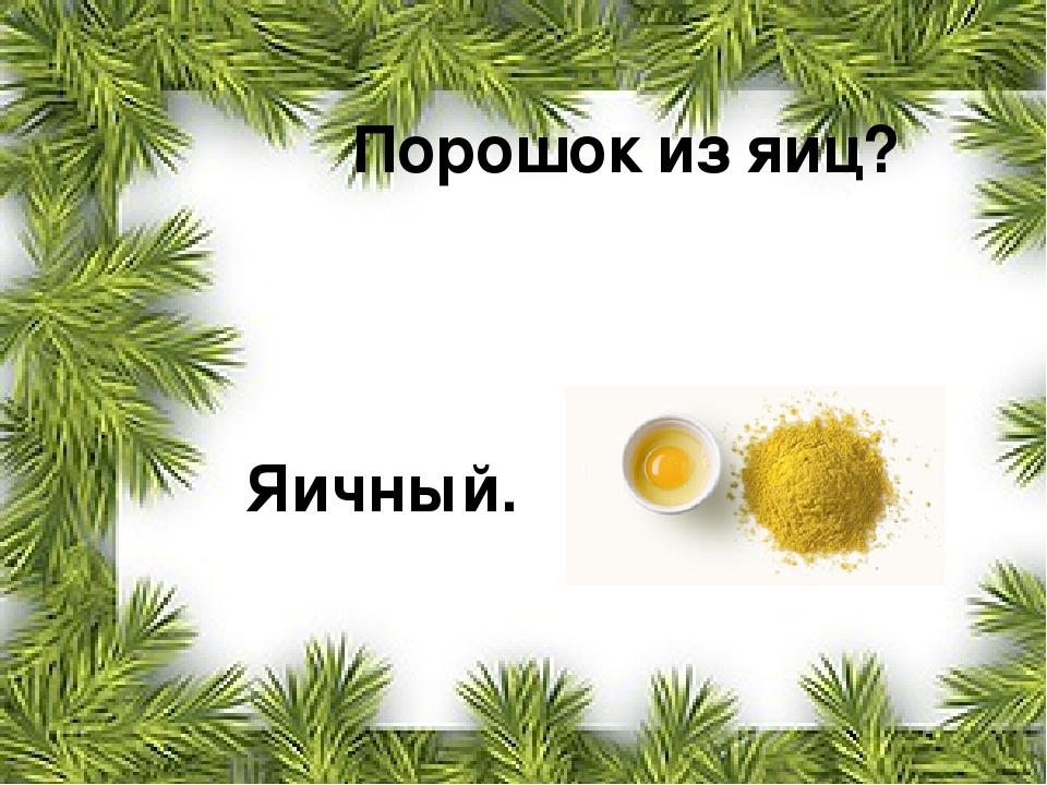 Порошок из яиц? Яичный.
