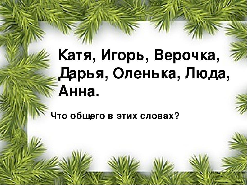 Катя, Игорь, Верочка, Дарья, Оленька, Люда, Анна. Что общего в этих словах?