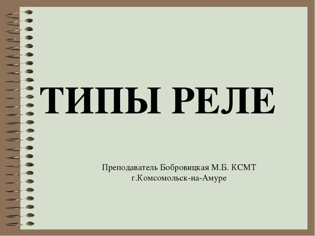 ТИПЫ РЕЛЕ Преподаватель Бобровицкая М.Б. КСМТ г.Комсомольск-на-Амуре