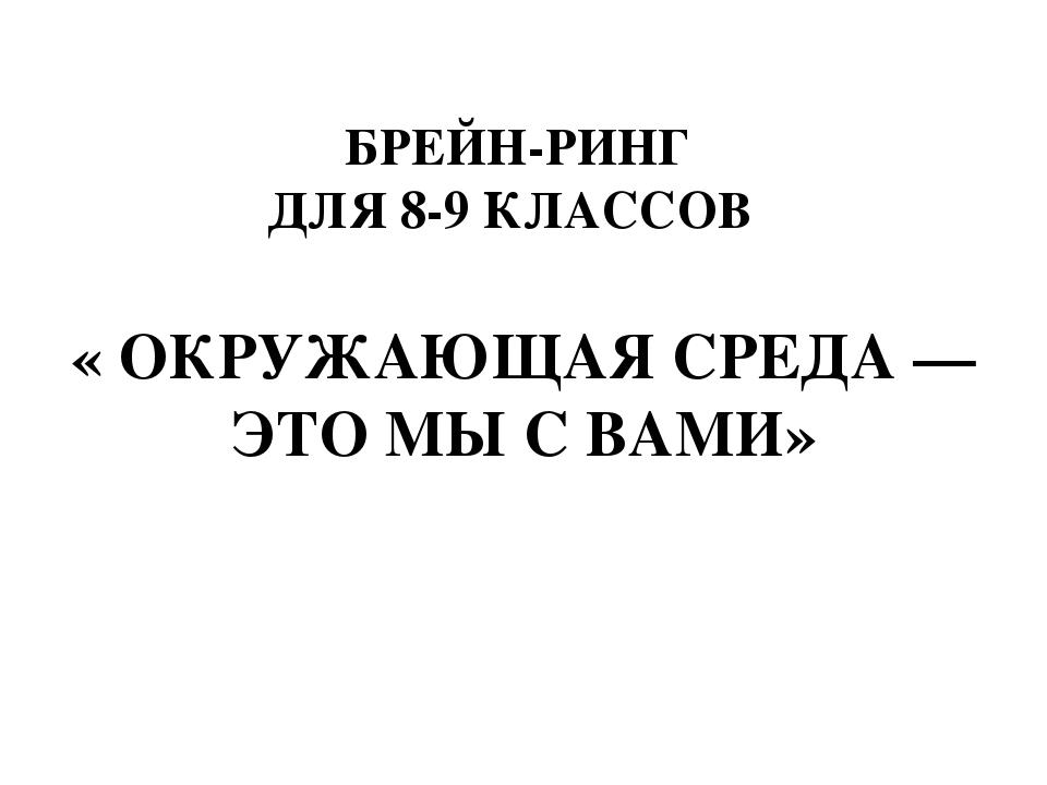 БРЕЙН-РИНГ ДЛЯ 8-9 КЛАССОВ « ОКРУЖАЮЩАЯ СРЕДА — ЭТО МЫ С ВАМИ»