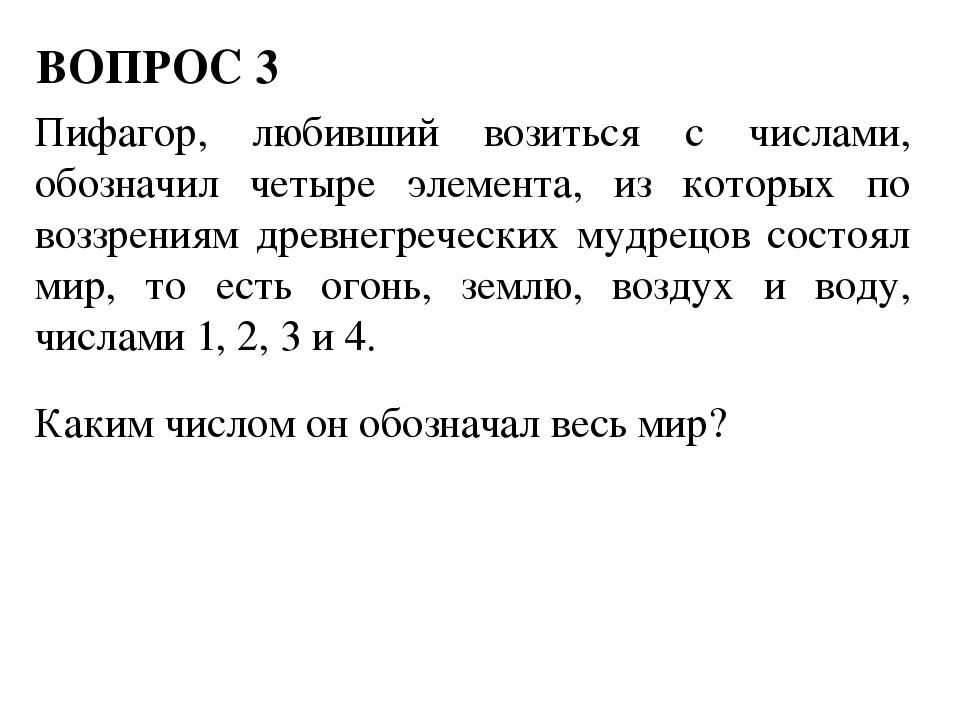 ВОПРОС 3 Пифагор, любивший возиться с числами, обозначил четыре элемента, из...