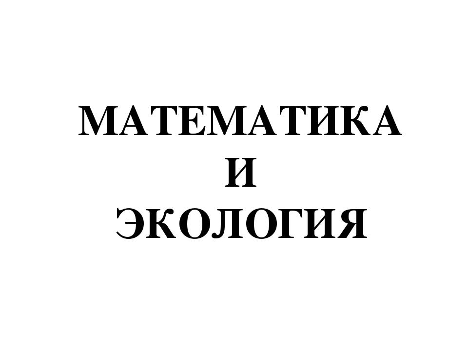 МАТЕМАТИКА И ЭКОЛОГИЯ