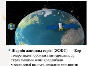 Жердің жасанды серігі (ЖЖС)— Жер төңірегіндегі орбитаға шығарылып, әр түрлі