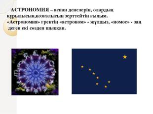 АСТРОНОМИЯ – аспан денелерін, олардың құрылысын,қозғалысын зерттейтін ғылым.