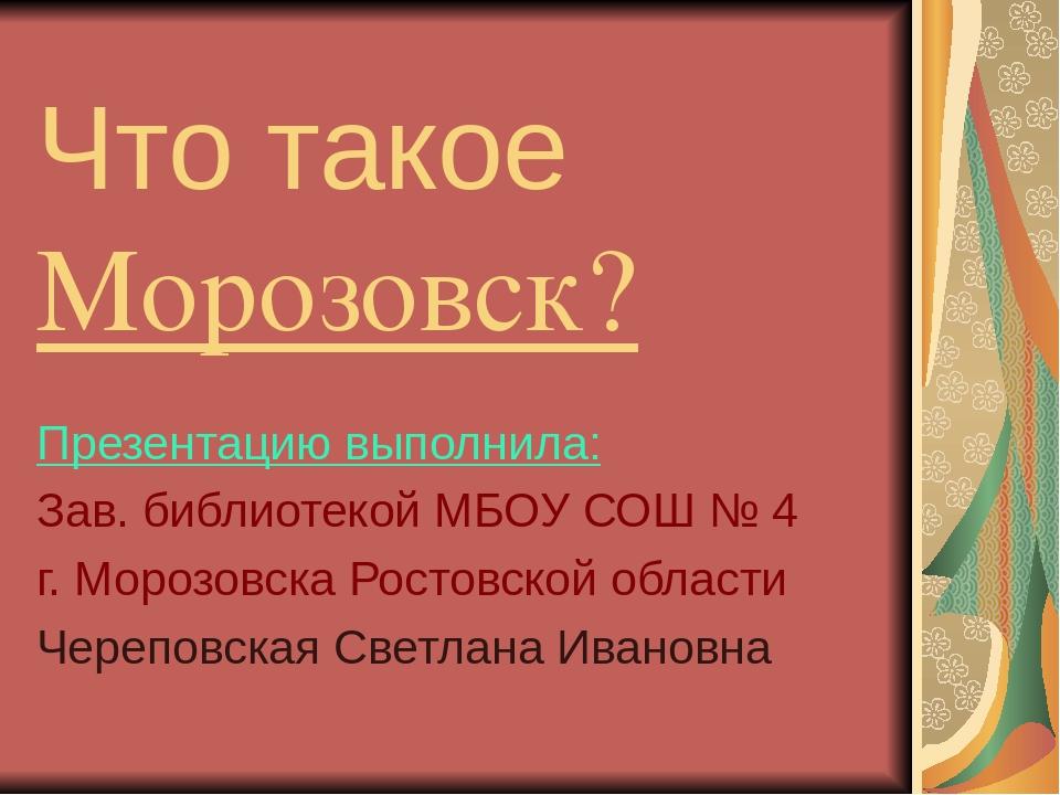 Что такое Морозовск? Презентацию выполнила: Зав. библиотекой МБОУ СОШ № 4 г....