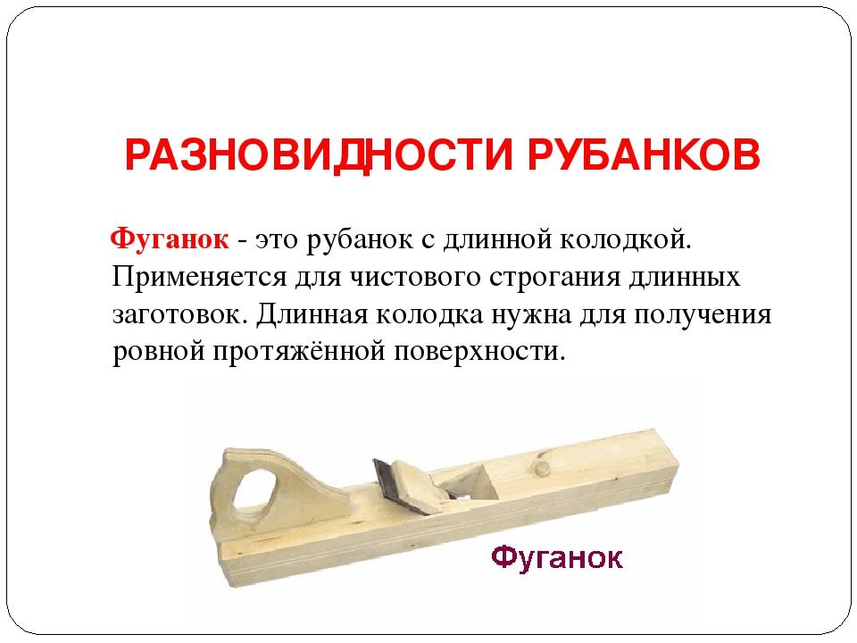 РАЗНОВИДНОСТИ РУБАНКОВ Фуганок- это рубанок с длинной колодкой. Применяется...