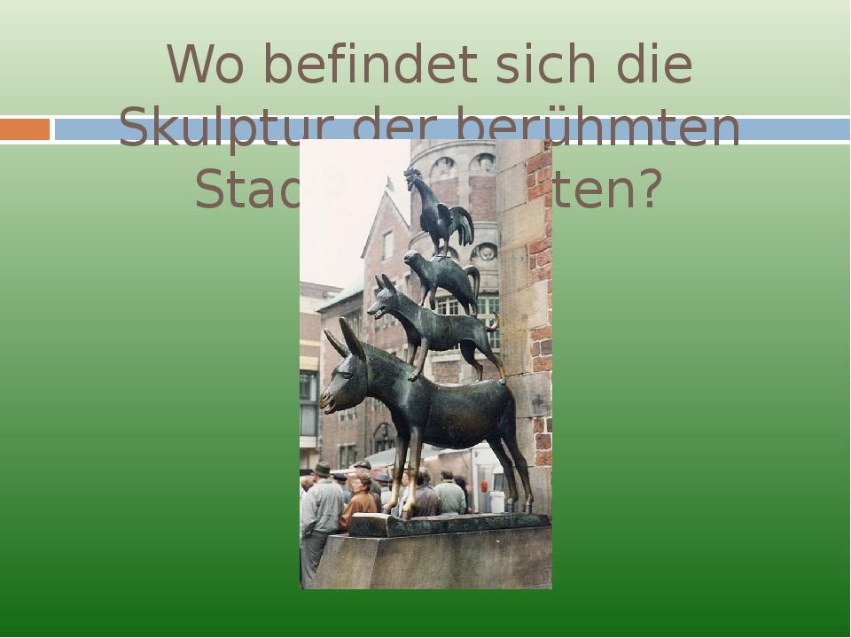 Wo befindet sich die Skulptur der berühmten Stadtmusikanten?